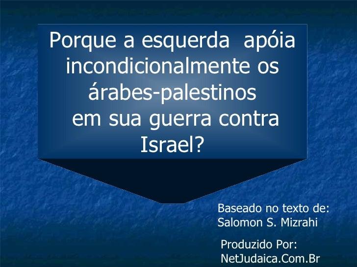 Porque a esquerda apóia  incondicionalmente os     árabes-palestinos   em sua guerra contra          Israel?              ...