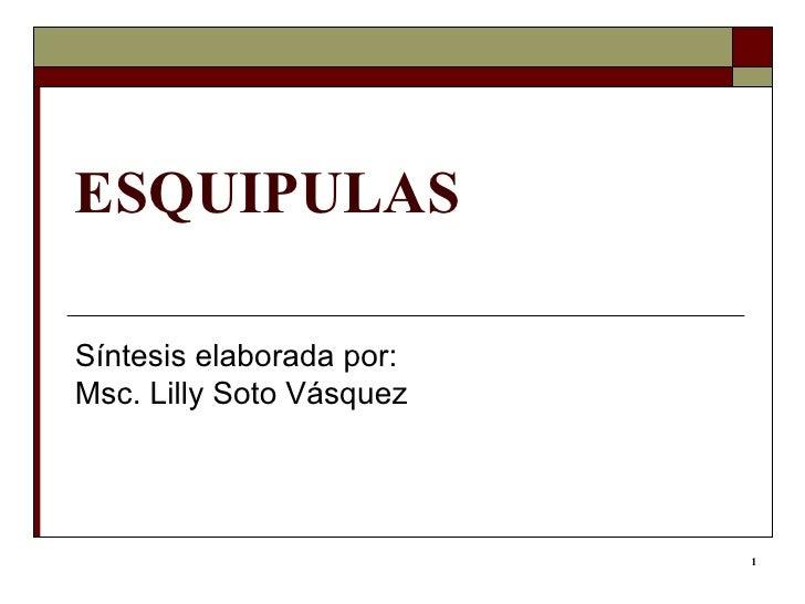 ESQUIPULAS Síntesis elaborada por: Msc. Lilly Soto Vásquez