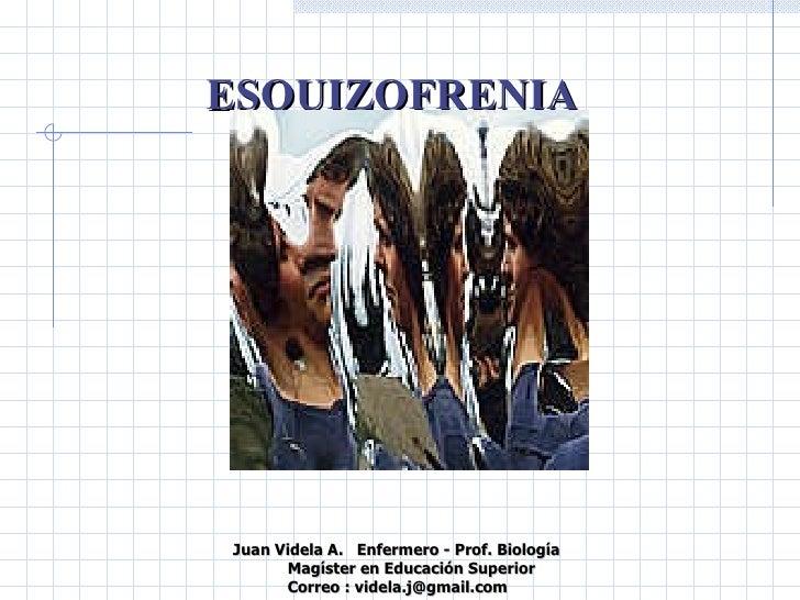 ESQUIZOFRENIA  Juan Videla A.  Enfermero - Prof. Biología Magíster en Educación Superior Correo : videla.j@gmail.com  ...