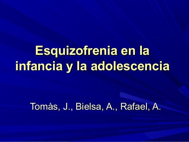 Esquizofrenia en la infancia y la adolescencia Tomàs, J., Bielsa, A., Rafael, A.