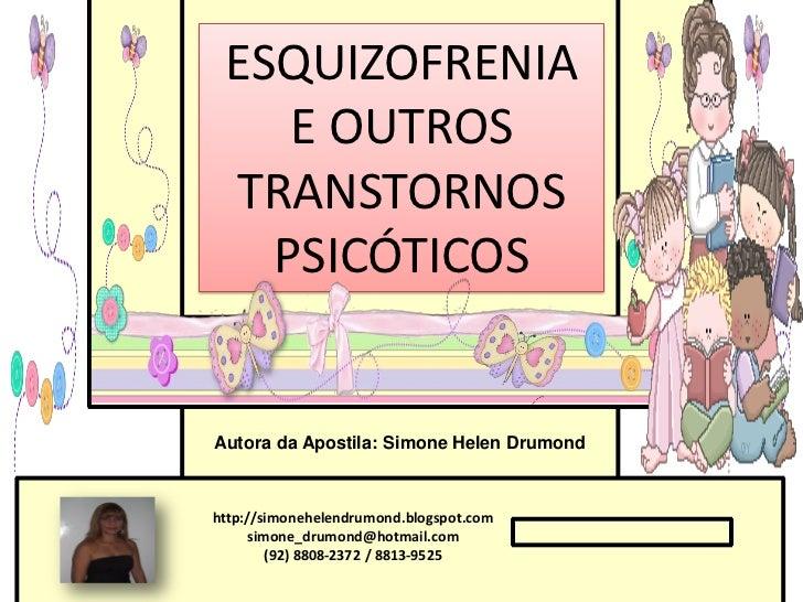 ESQUIZOFRENIA    E OUTROS TRANSTORNOS   PSICÓTICOSAutora da Apostila: Simone Helen Drumondhttp://simonehelendrumond.blogsp...