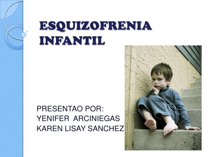 ESQUIZOFRENIAINFANTILPRESENTAO POR:YENIFER ARCINIEGASKAREN LISAY SANCHEZ