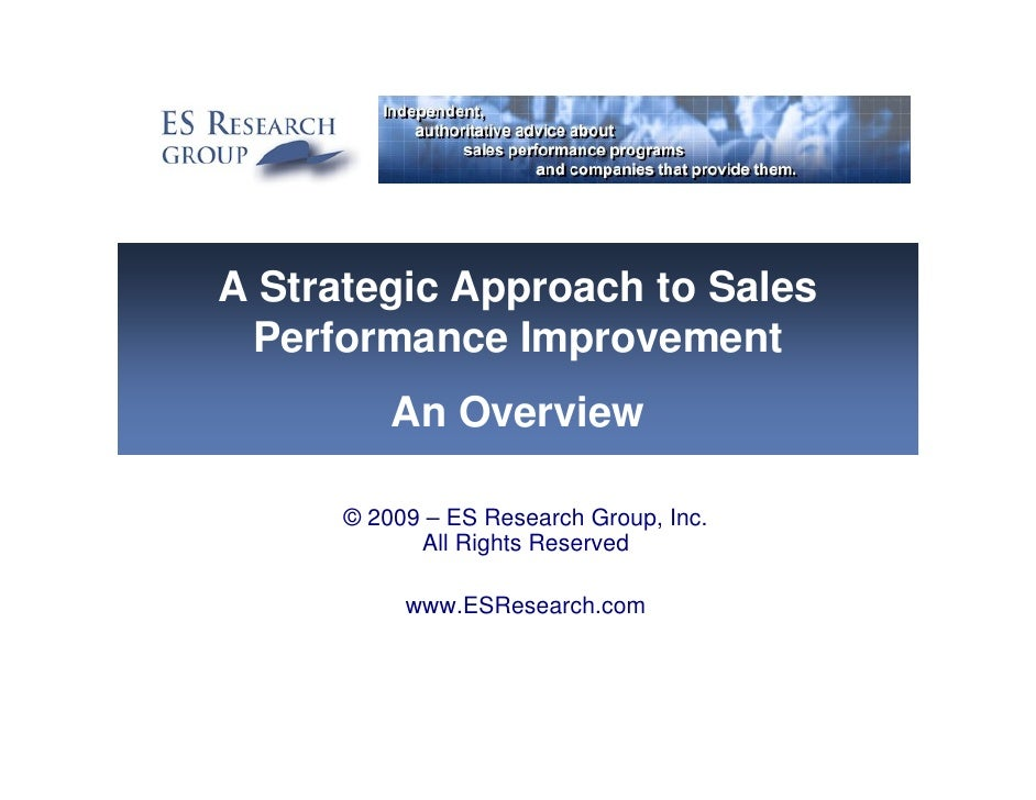 A Strategic Approach to Sales  Performance Improvement           An Overview        © 2009 – ES Research Group, Inc.      ...