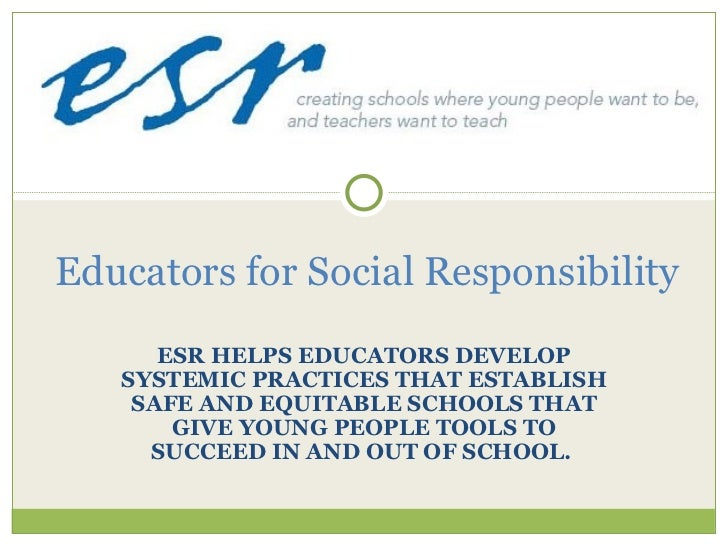 ESR HELPS EDUCATORS DEVELOP SYSTEMIC PRACTICES THAT ESTABLISH SAFE AND EQUITABLE SCHOOLS THAT GIVE YOUNG PEOPLE TOOLS TO S...