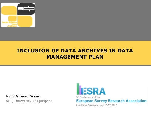 INCLUSION OF DATA ARCHIVES IN DATA MANAGEMENT PLAN Irena Vipavc Brvar, ADP, University of Ljubljana
