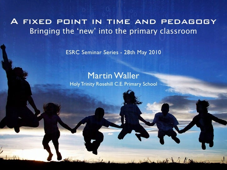 A fixed point in time and pedagogy    Bringing the 'new' into the primary classroom              ESRC Seminar Series - 28t...