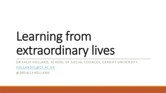 Learning from extraordinary lives DR SALLY HOLLAND, SCHOOL OF SOCIAL SCIENCES, CARDIFF UNIVERSITY. HOLLANDS1@CF.AC.UK @DRS...