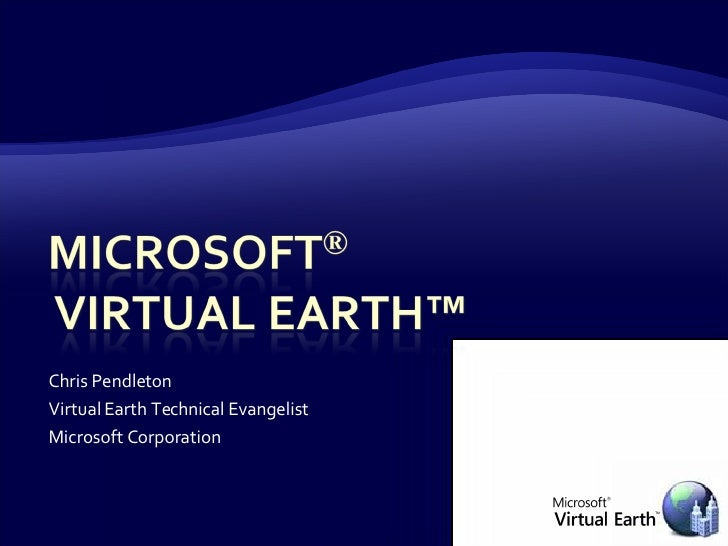 Chris Pendleton Virtual Earth Technical Evangelist Microsoft Corporation