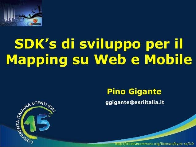 Pino Gigante ggigante@esriitalia.it SDK's di sviluppo per il Mapping su Web e Mobile http://creativecommons.org/licenses/b...