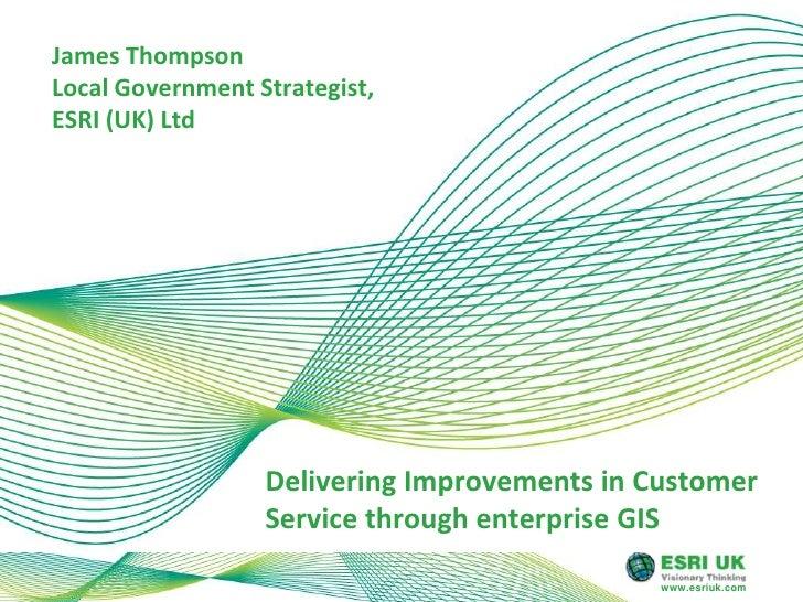 James Thompson Local Government Strategist, ESRI (UK) Ltd<br />Delivering Improvements in Customer Service through enterpr...