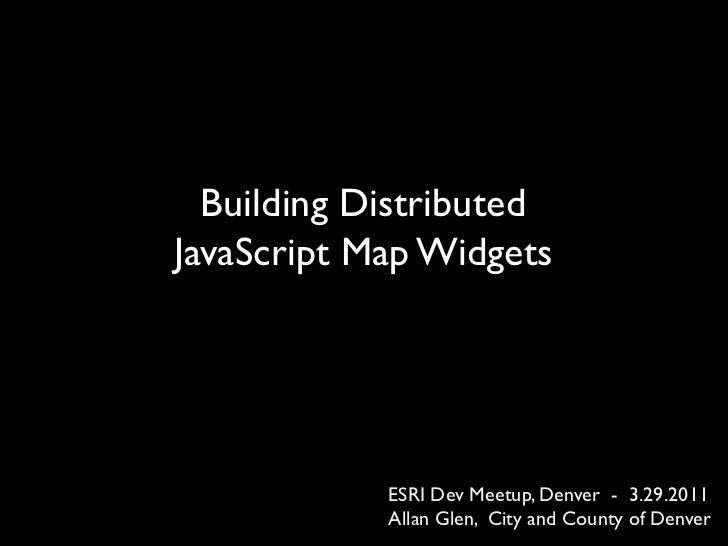 Building DistributedJavaScript Map Widgets            ESRI Dev Meetup, Denver - 3.29.2011            Allan Glen, City and ...