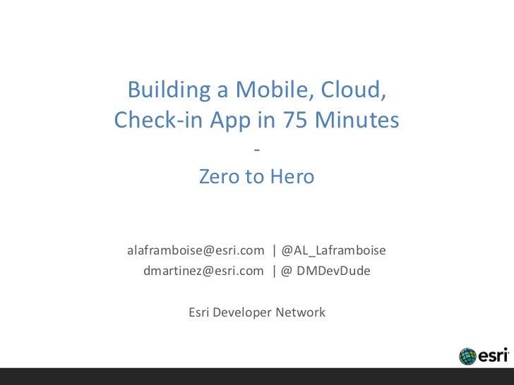 Building a Mobile, Cloud,Check-in App in 75 Minutes                 -           Zero to Hero alaframboise@esri.com | @AL_L...