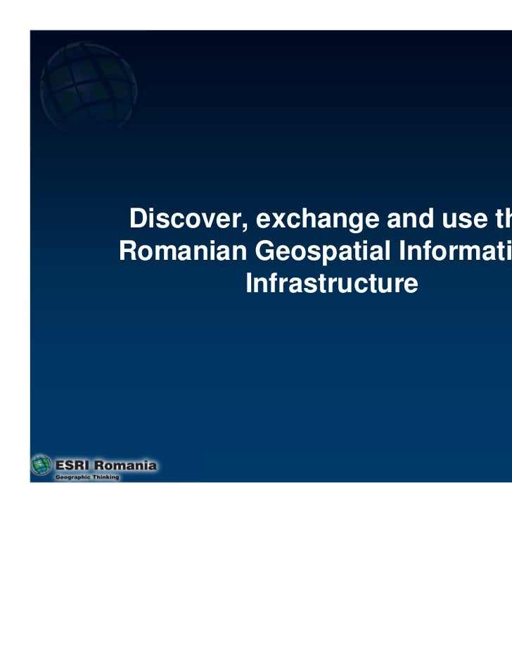 Discover, exchange and use theRomanian Geospatial Information         Infrastructure                                  1