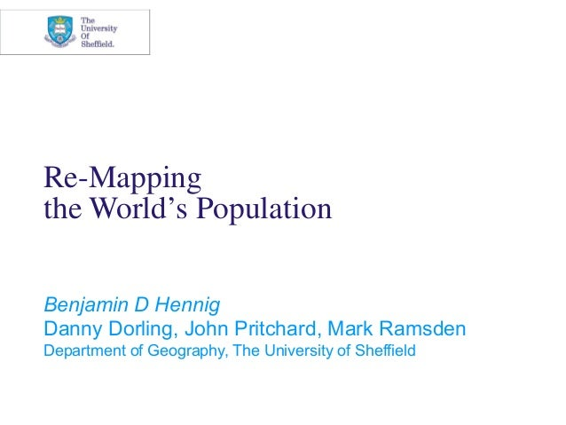 Re-Mappingthe World's PopulationBenjamin D HennigDanny Dorling, John Pritchard, Mark RamsdenDepartment of Geography, The U...