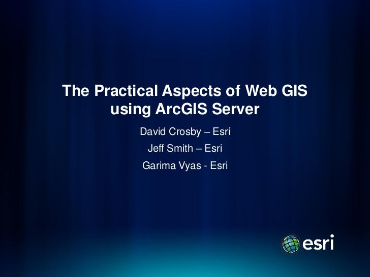 The Practical Aspects of Web GIS      using ArcGIS Server          David Crosby – Esri           Jeff Smith – Esri        ...