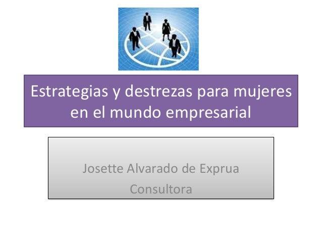 Estrategias y destrezas para mujeres      en el mundo empresarial       Josette Alvarado de Exprua               Consultora