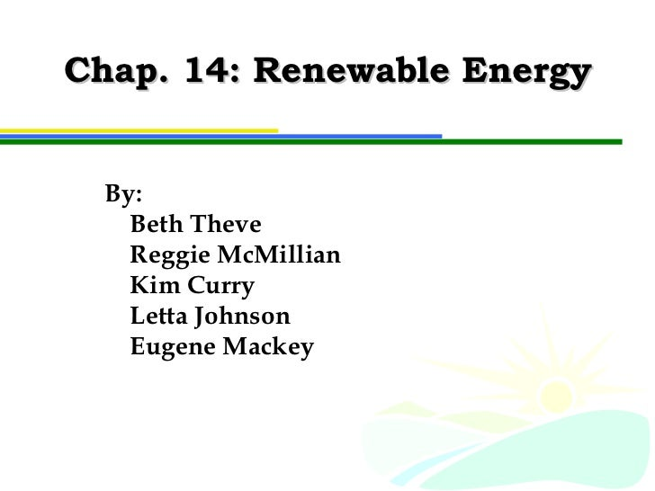 Chap. 14: Renewable Energy By: Beth Theve Reggie McMillian Kim Curry Letta Johnson Eugene Mackey