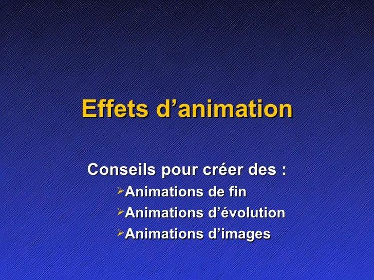 Effets d'animation <ul><li>Conseils pour créer des: </li></ul><ul><ul><ul><ul><li>Animations de fin </li></ul></ul></ul><...