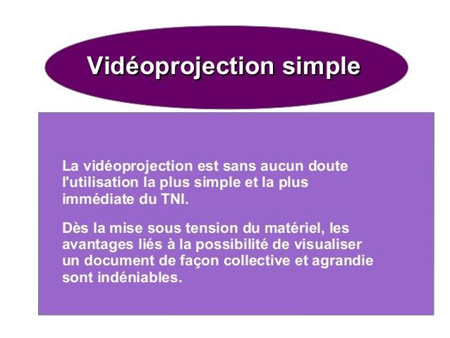 Vidéoprojection simple  La vidéoprojection est sans aucun doute l'utilisation la plus simple et la plus immédiate du TNI. ...