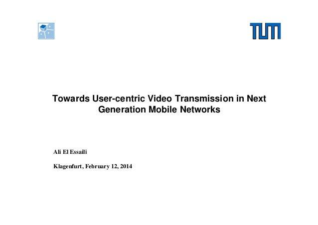 Towards User-centric Video Transmission in Next Generation Mobile Networks  Ali El Essaili Klagenfurt, February 12, 2014