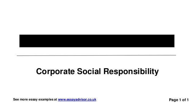 "essays on corporate social responsibility Corporate social responsibility (csr) also known as the ""social responsibility"" is defined by the european commission as an concept where business integrate social and environment concern in their day to day activities on a voluntary basis."