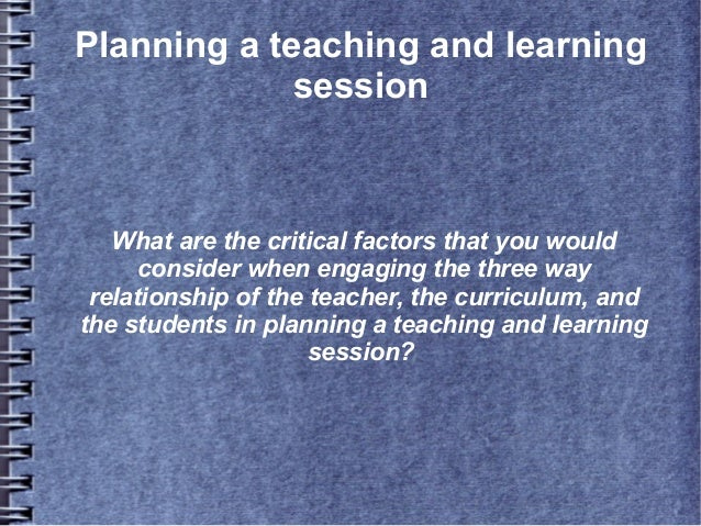 Planning a teaching and learning session  What are the critical factors that you would consider when engaging the three wa...