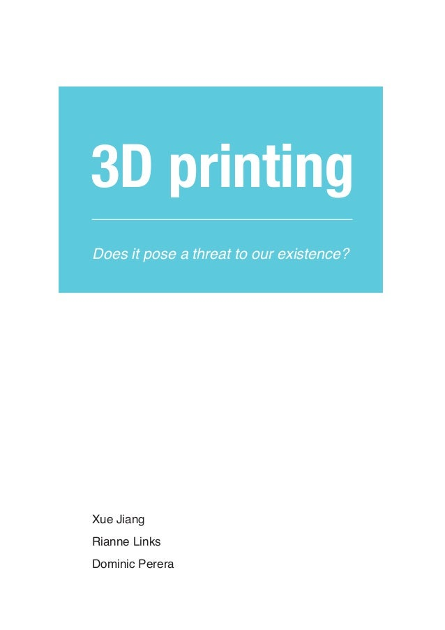 3D printingDoes it pose a threat to our existence?Xue JiangRianne Links				Dominic Perera