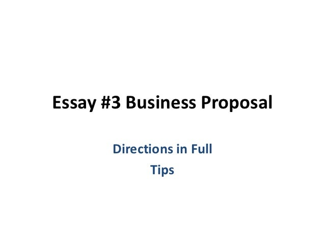 Essay #3 Business Proposal       Directions in Full              Tips