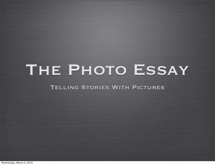 The Photo Essay                            Telling Stories With Pictures     Wednesday, March 3, 2010