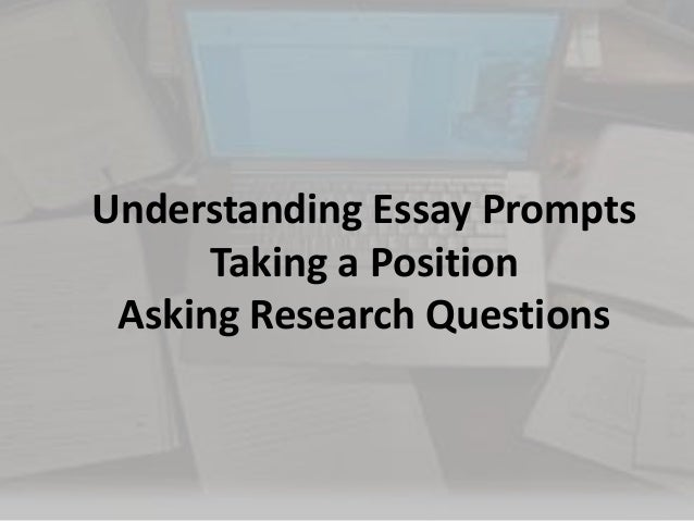 understanding essay prompts  taking a position  and asking research q…understanding essay prompts taking a position asking research questions