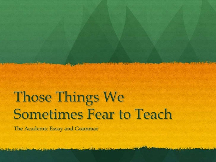 Those Things We Sometimes Fear to Teach<br />The Academic Essay and Grammar<br />