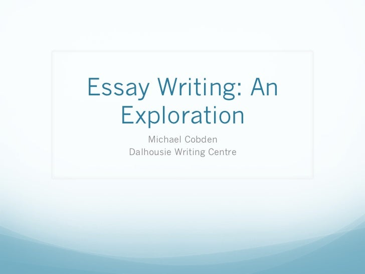 Essay Writing: An   Exploration       Michael Cobden   Dalhousie Writing Centre