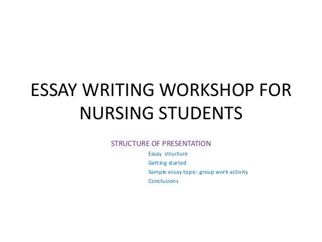 ESSAY WRITING WORKSHOP FOR NURSING STUDENTS STRUCTURE OF PRESENTATION Essay structure Getting started Sample essay topic: ...