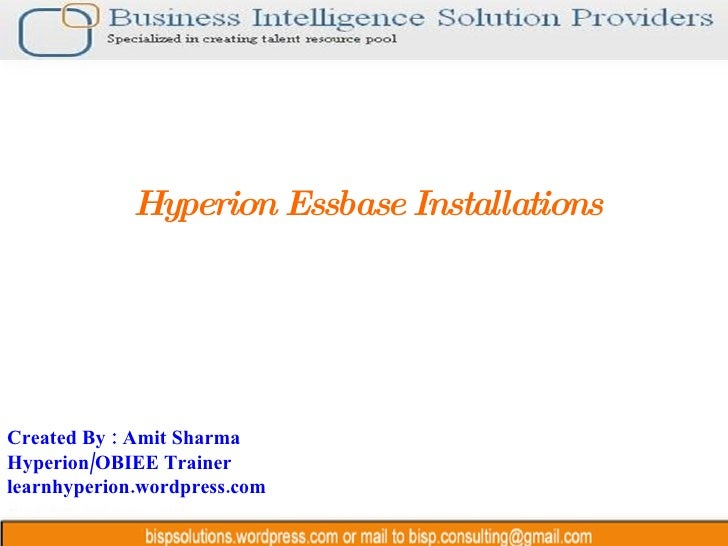 Hyperion Essbase Installations Created By : Amit Sharma Hyperion/OBIEE Trainer learnhyperion.wordpress.com