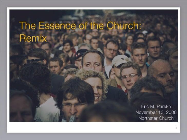 The Essence of the Church: Remix                               Eric M. Parekh                         November 13, 2008   ...