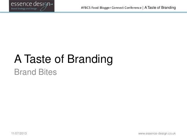 #FBC5 Food Blogger Connect Conference   A Taste of Branding A Taste of Branding Brand Bites 11/07/2013 www.essence-design....