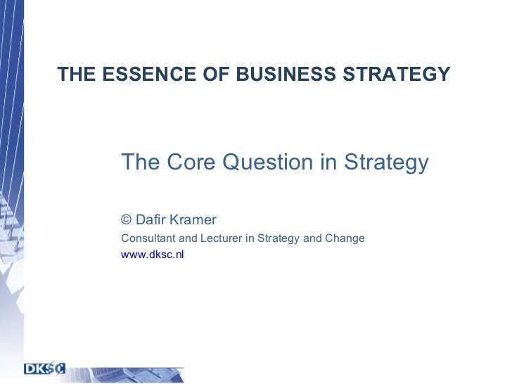 THE ESSENCE OF BUSINESS STRATEGY The Core Question in Strategy © Dafir Kramer Consultant and Lecturer in Strategy and Chan...