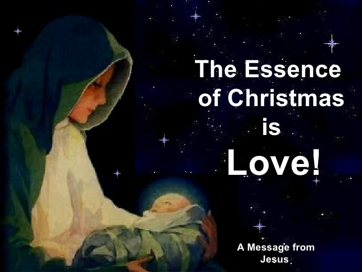 CLICK TO ADVANCE SLIDES ♫  Turn on your speakers! A Message from Jesus   The Essence  of Christmas is Love!