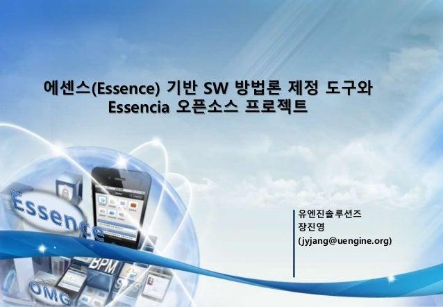 유엔진솔루션즈 장진영 (jyjang@uengine.org) 에센스(Essence) 기반 SW 방법론 제정 도구와 Essencia 오픈소스 프로젝트