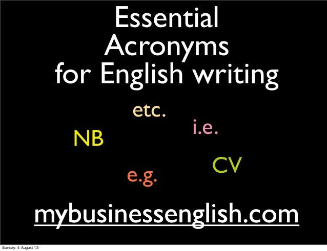 Essential Acronyms for English writing mybusinessenglish.commybusinessenglish.com e.g. i.e. etc. NB CV Sunday, 4 August 13