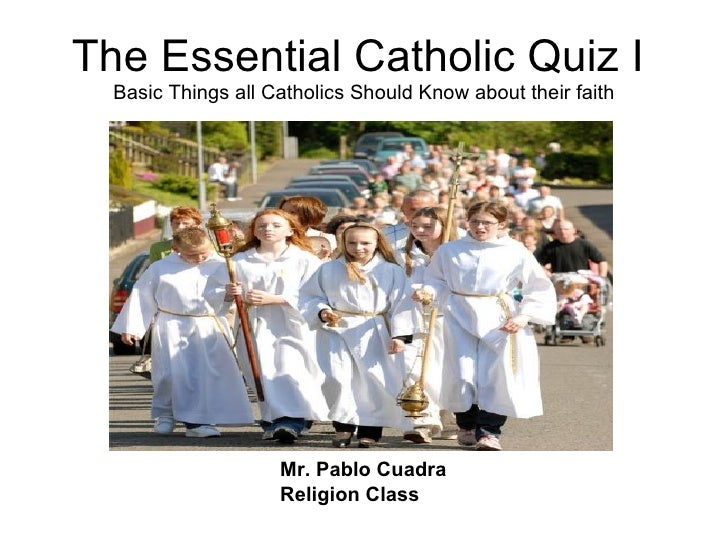 The Essential Catholic Quiz I  Basic Things all Catholics Should Know about their faith Mr. Pablo Cuadra Religion Class
