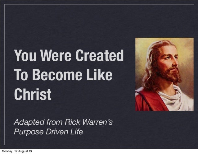 You Were Created To Become Like Christ Adapted from Rick Warren's Purpose Driven Life Monday, 12 August 13