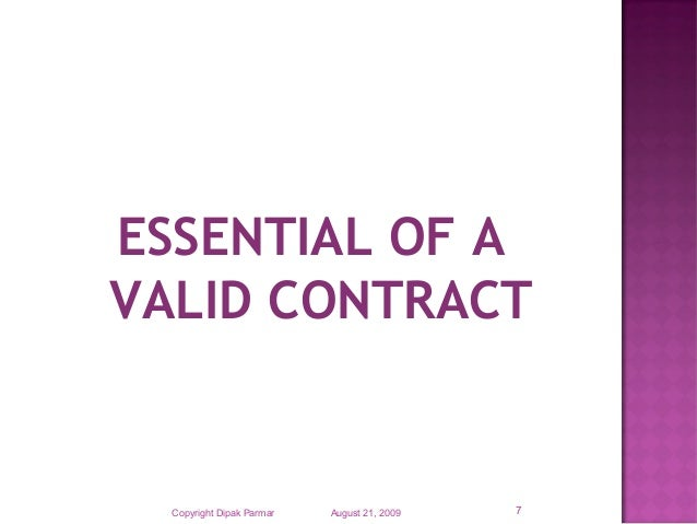 essential elements of a valid contract The essential elements of a valid contract include the following: offer, acceptance, consideration, intention to create legal relations, certainty and capacity all of these must be in place for it to be considered legally valid.