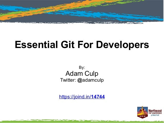 Essential Git For Developers By: Adam Culp Twitter: @adamculp https://joind.in/14744