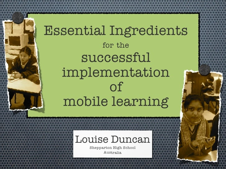 Essential Ingredients             for the     successful   implementation         of   mobile learning      Louise Duncan ...