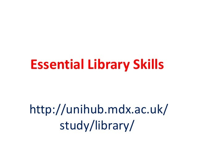 Essential Library Skills http://unihub.mdx.ac.uk/ study/library/