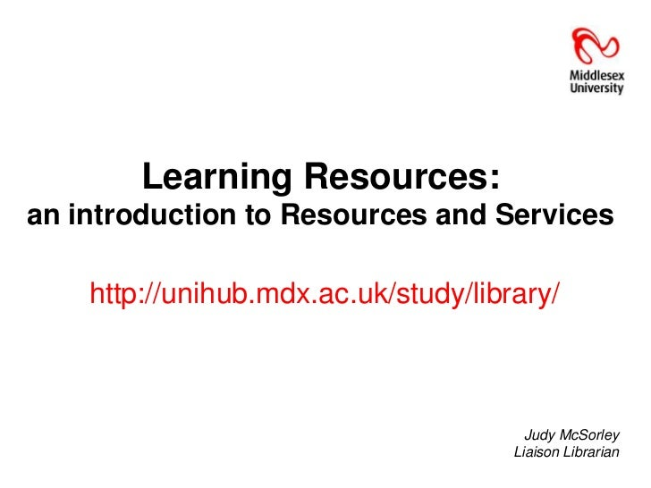Learning Resources:an introduction to Resources and Services    http://unihub.mdx.ac.uk/study/library/                    ...