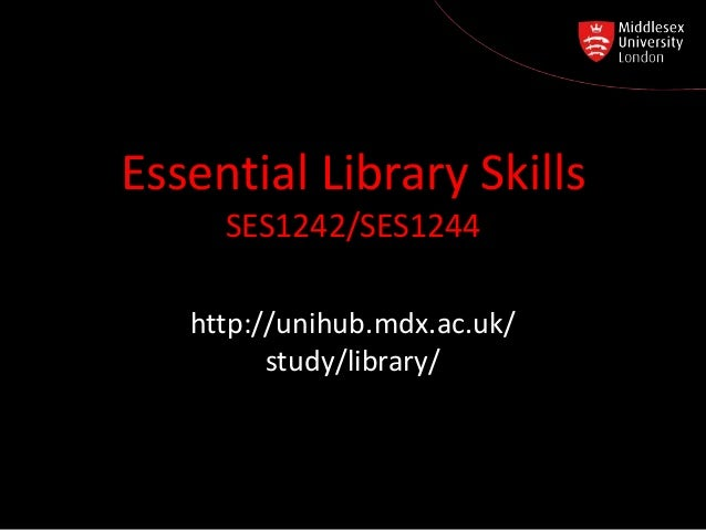 Essential Library Skills SES1242/SES1244 http:// unihub.mdx.ac.uk / study / library http://unihub.mdx.ac.uk/ study/library/