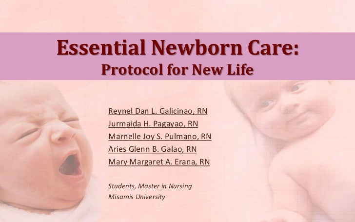 Essential Newborn Care:    Protocol for New Life     Reynel Dan L. Galicinao, RN     Jurmaida H. Pagayao, RN     Marnelle ...