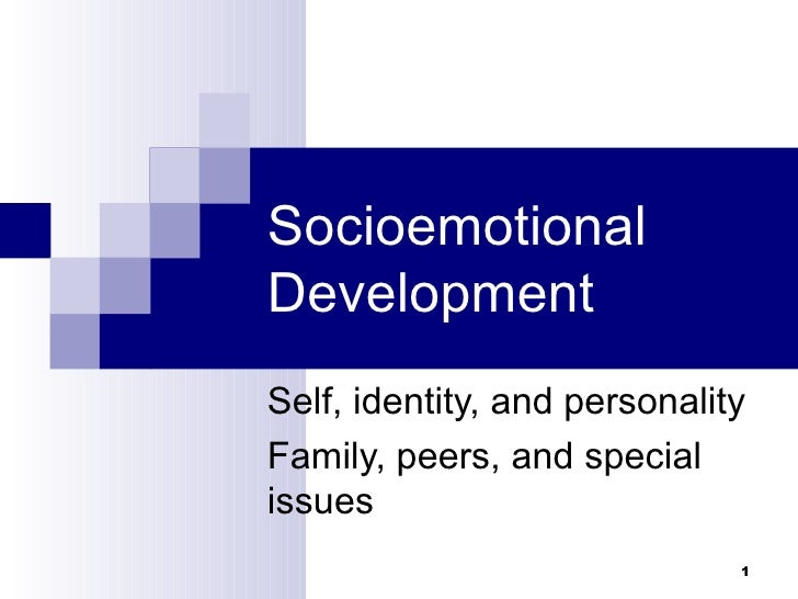 SocioemotionalDevelopmentSelf, identity, and personalityFamily, peers, and specialissues                              1